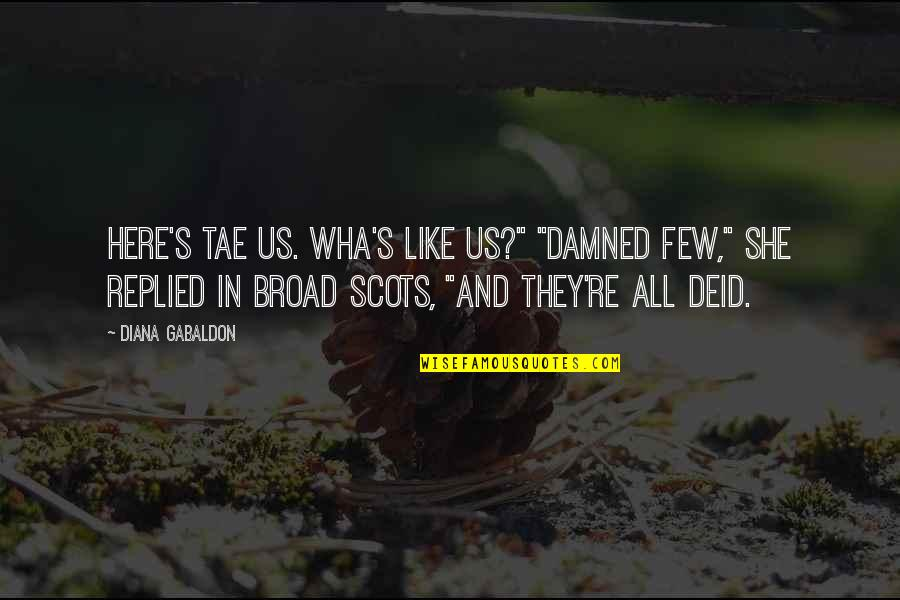 "Gully Side Quotes By Diana Gabaldon: Here's tae us. Wha's like us?"" ""Damned few,"""
