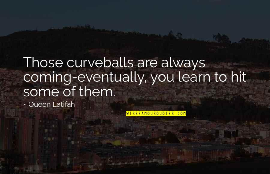 Gully Side Quotes By Queen Latifah: Those curveballs are always coming-eventually, you learn to