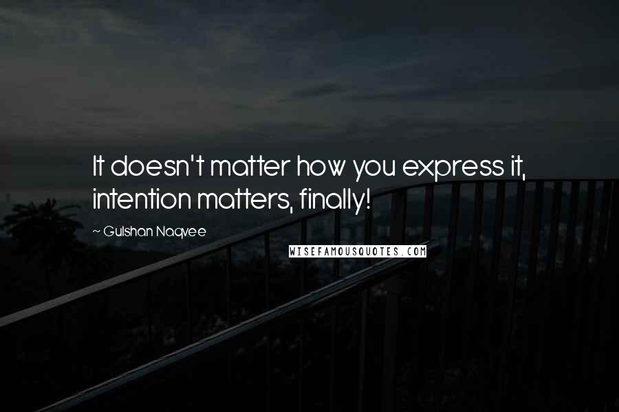 Gulshan Naqvee quotes: It doesn't matter how you express it, intention matters, finally!