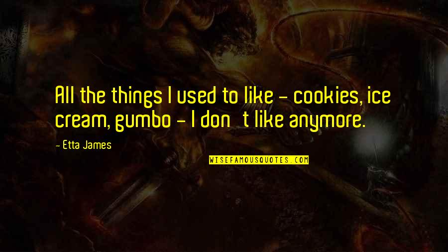 Gumbo Quotes By Etta James: All the things I used to like -