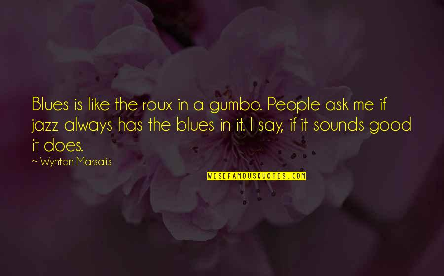 Gumbo Quotes By Wynton Marsalis: Blues is like the roux in a gumbo.