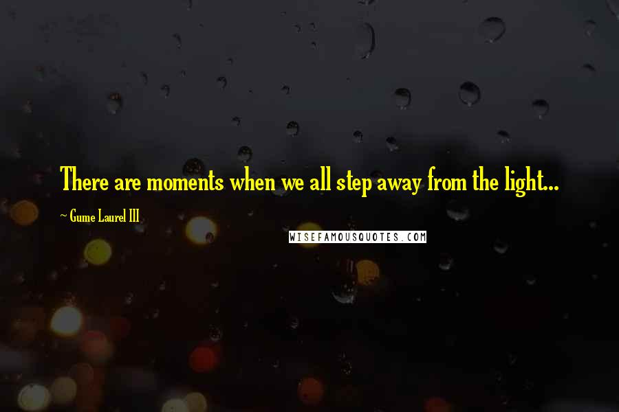 Gume Laurel III quotes: There are moments when we all step away from the light...