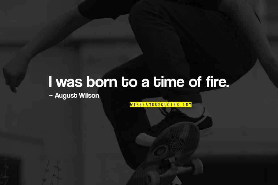 Gun Background Check Quotes By August Wilson: I was born to a time of fire.