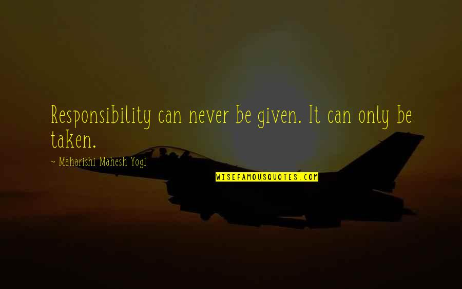 Gun Control Advocate Quotes By Maharishi Mahesh Yogi: Responsibility can never be given. It can only