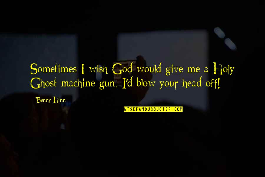 Gun To The Head Quotes By Benny Hinn: Sometimes I wish God would give me a