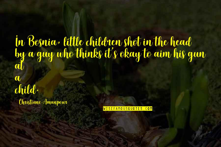 Gun To The Head Quotes By Christiane Amanpour: In Bosnia, little children shot in the head