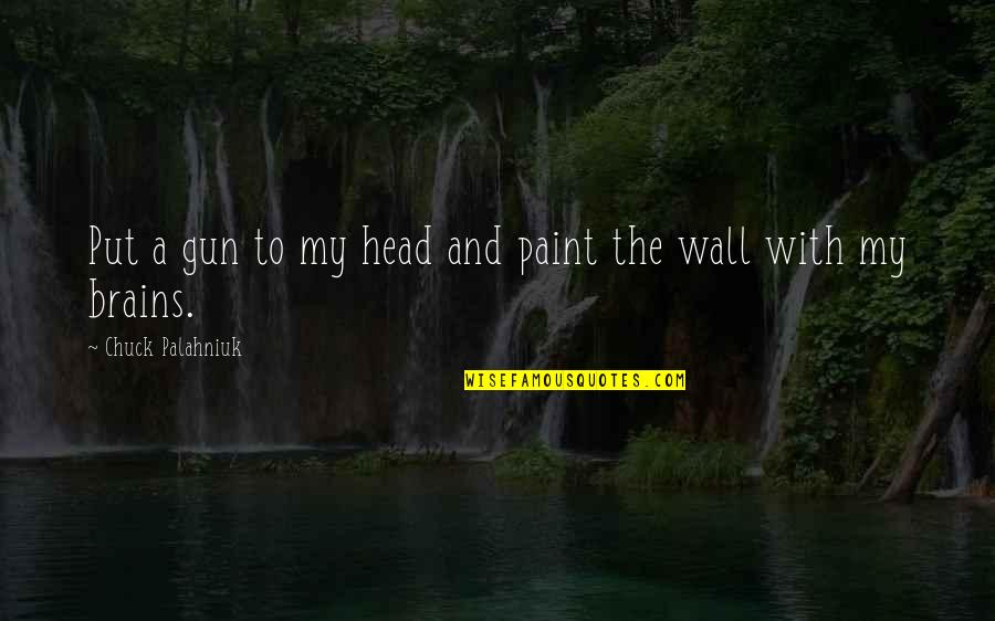 Gun To The Head Quotes By Chuck Palahniuk: Put a gun to my head and paint