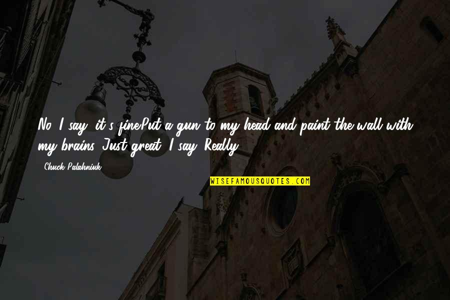 Gun To The Head Quotes By Chuck Palahniuk: No, I say, it's fine.Put a gun to