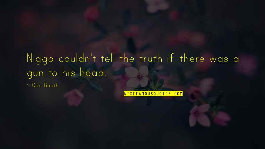 Gun To The Head Quotes By Coe Booth: Nigga couldn't tell the truth if there was