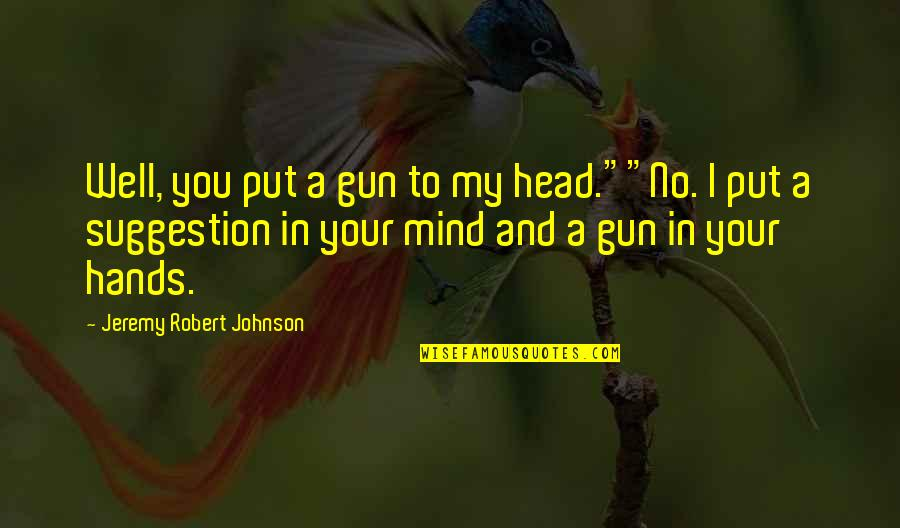 """Gun To The Head Quotes By Jeremy Robert Johnson: Well, you put a gun to my head.""""""""No."""