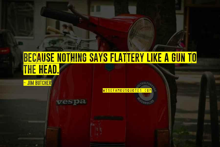 Gun To The Head Quotes By Jim Butcher: Because nothing says flattery like a gun to