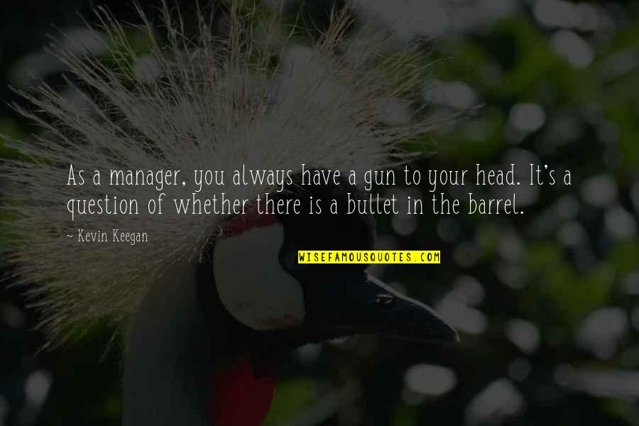 Gun To The Head Quotes By Kevin Keegan: As a manager, you always have a gun