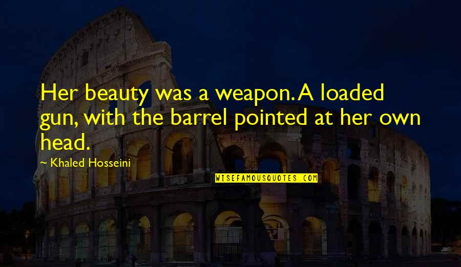 Gun To The Head Quotes By Khaled Hosseini: Her beauty was a weapon. A loaded gun,