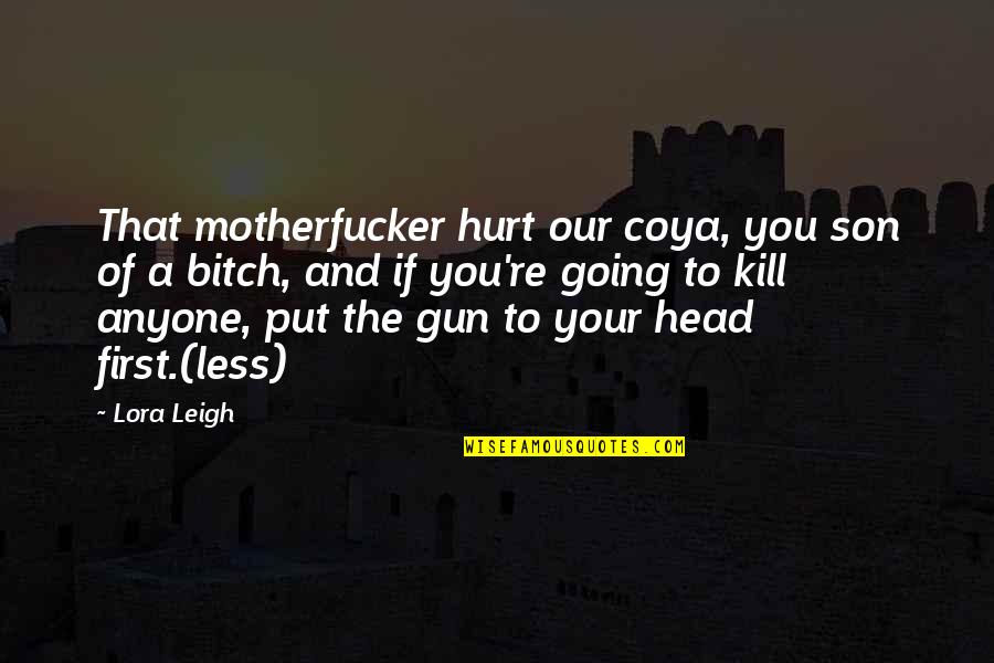 Gun To The Head Quotes By Lora Leigh: That motherfucker hurt our coya, you son of