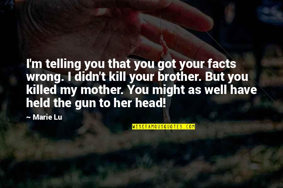 Gun To The Head Quotes By Marie Lu: I'm telling you that you got your facts