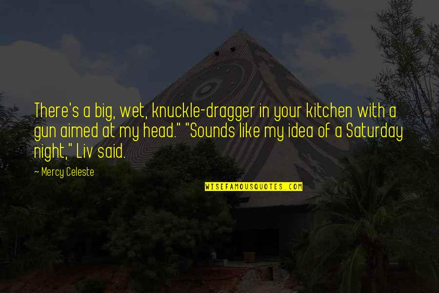 Gun To The Head Quotes By Mercy Celeste: There's a big, wet, knuckle-dragger in your kitchen