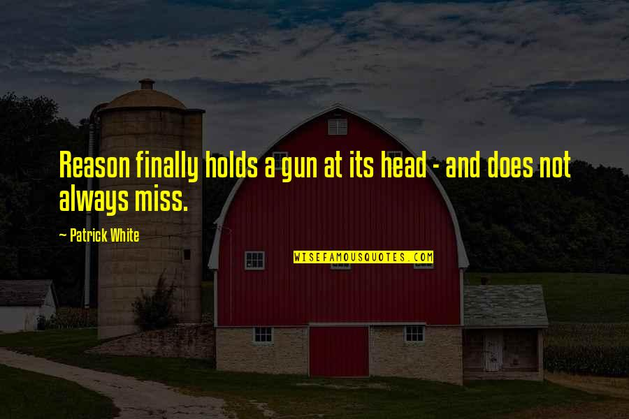 Gun To The Head Quotes By Patrick White: Reason finally holds a gun at its head