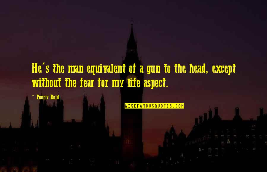Gun To The Head Quotes By Penny Reid: He's the man equivalent of a gun to