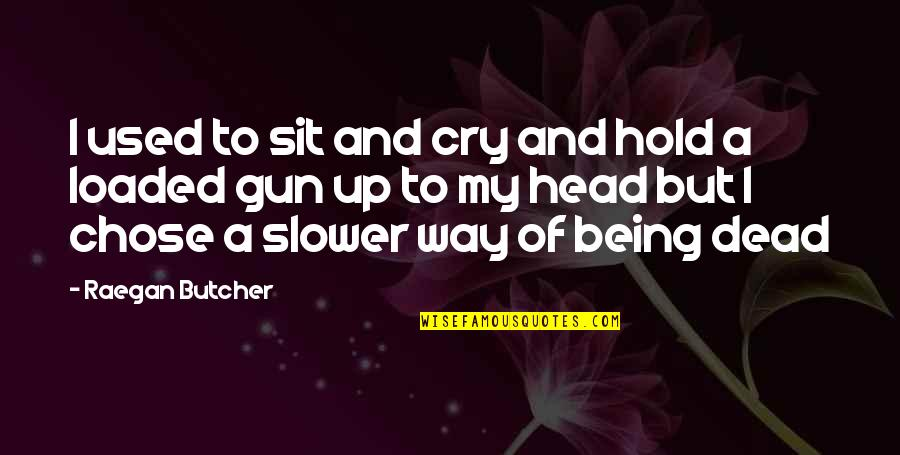 Gun To The Head Quotes By Raegan Butcher: I used to sit and cry and hold