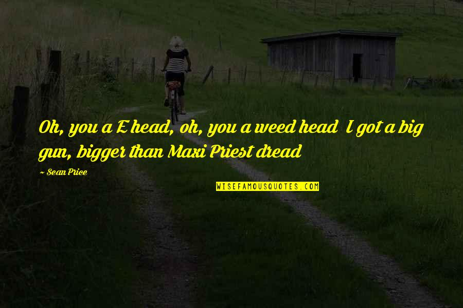 Gun To The Head Quotes By Sean Price: Oh, you a E head, oh, you a