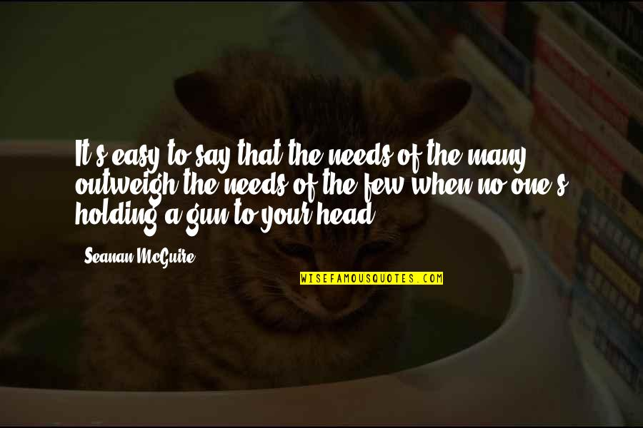 Gun To The Head Quotes By Seanan McGuire: It's easy to say that the needs of