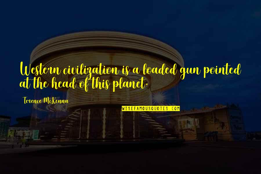 Gun To The Head Quotes By Terence McKenna: Western civilization is a loaded gun pointed at