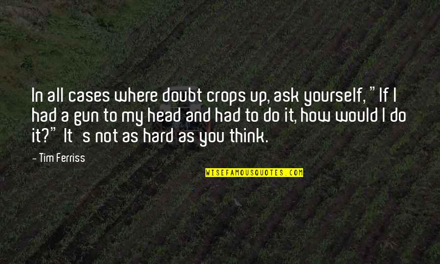 Gun To The Head Quotes By Tim Ferriss: In all cases where doubt crops up, ask