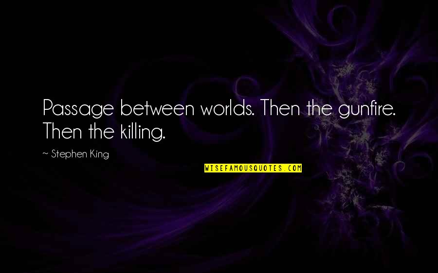Gunfire Quotes By Stephen King: Passage between worlds. Then the gunfire. Then the
