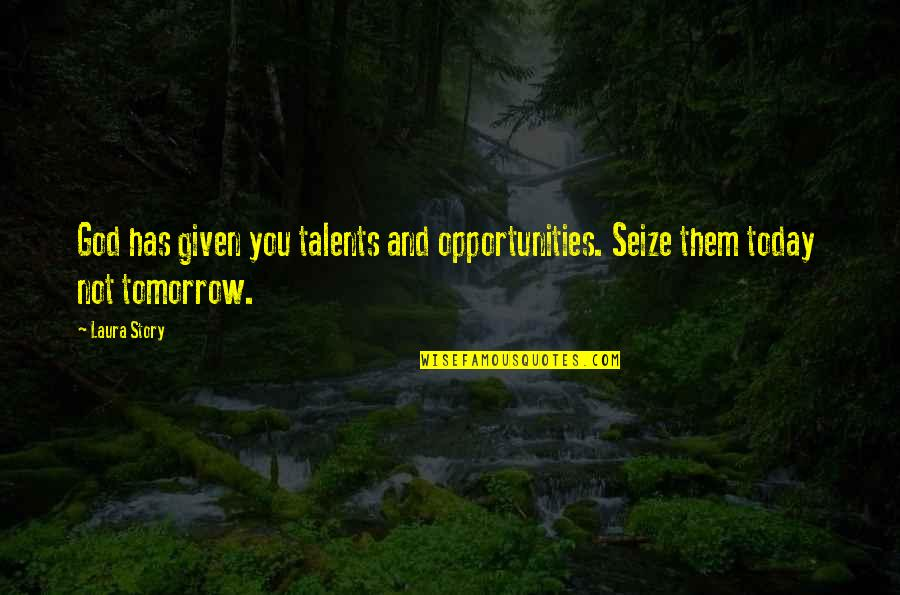 Gungee Quotes By Laura Story: God has given you talents and opportunities. Seize