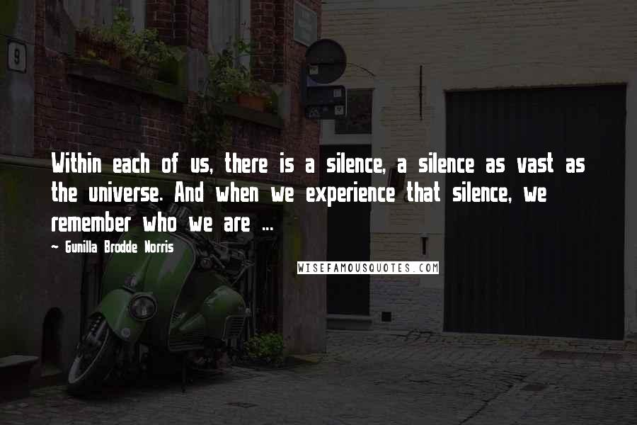 Gunilla Brodde Norris quotes: Within each of us, there is a silence, a silence as vast as the universe. And when we experience that silence, we remember who we are ...