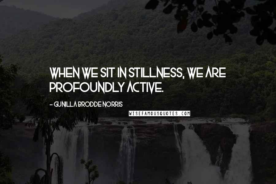 Gunilla Brodde Norris quotes: When we sit in stillness, we are profoundly active.