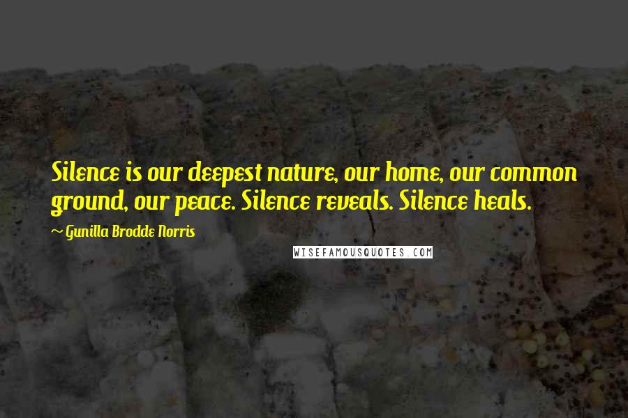 Gunilla Brodde Norris quotes: Silence is our deepest nature, our home, our common ground, our peace. Silence reveals. Silence heals.