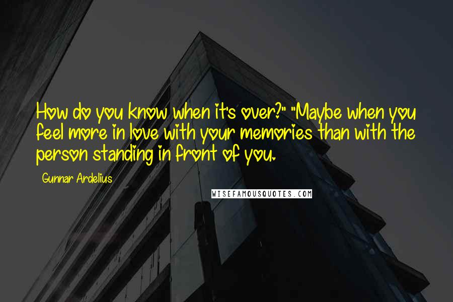 """Gunnar Ardelius quotes: How do you know when it's over?"""" """"Maybe when you feel more in love with your memories than with the person standing in front of you."""