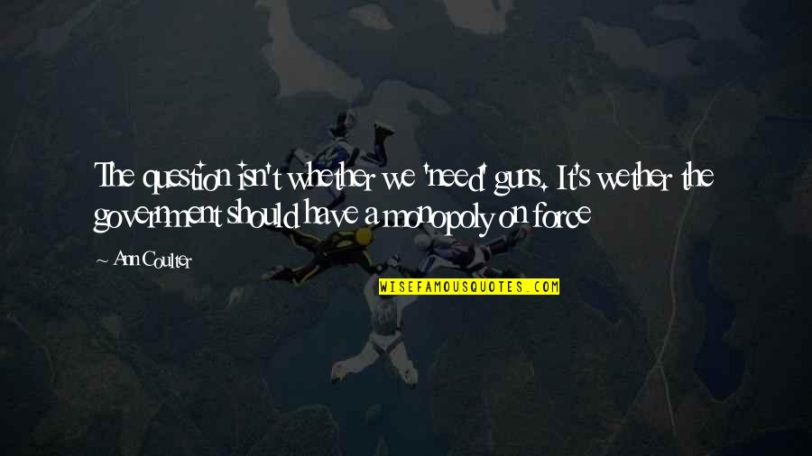 Guns And Government Quotes By Ann Coulter: The question isn't whether we 'need' guns. It's