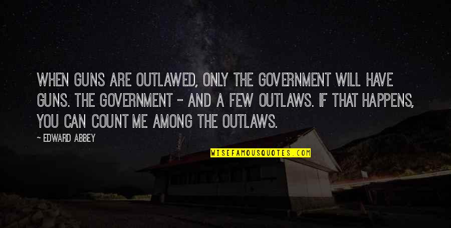 Guns And Government Quotes By Edward Abbey: When guns are outlawed, only the Government will