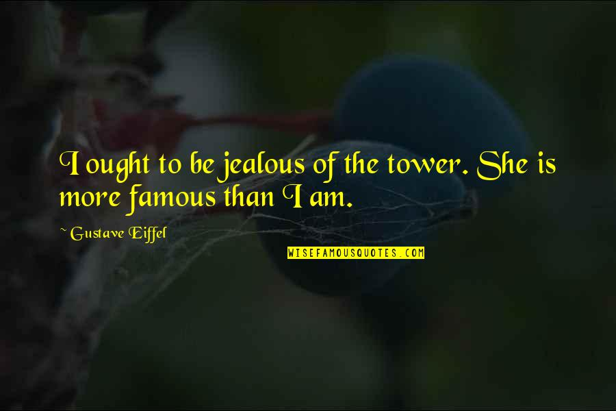 Guns And Government Quotes By Gustave Eiffel: I ought to be jealous of the tower.