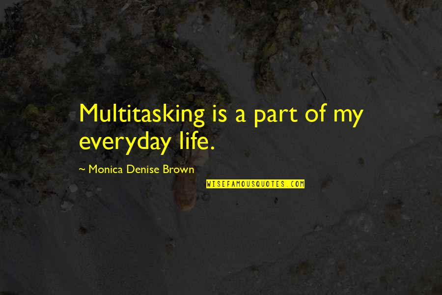 Guns And Government Quotes By Monica Denise Brown: Multitasking is a part of my everyday life.