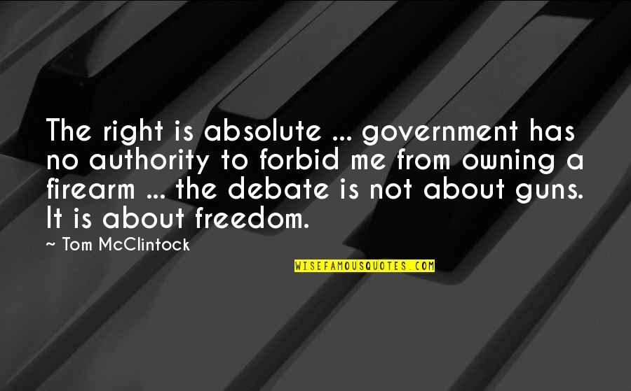 Guns And Government Quotes By Tom McClintock: The right is absolute ... government has no