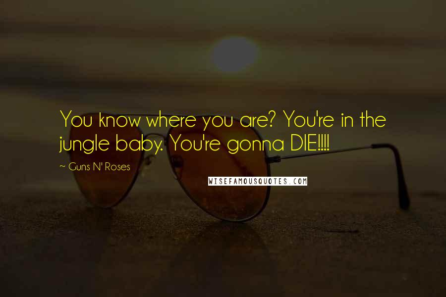 Guns N' Roses quotes: You know where you are? You're in the jungle baby. You're gonna DIE!!!!