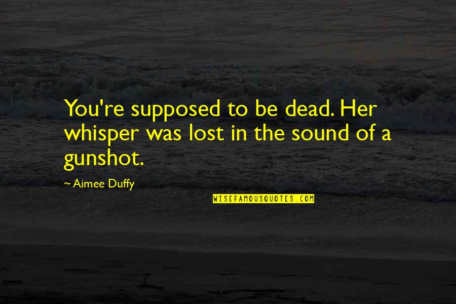 Gunshot Quotes By Aimee Duffy: You're supposed to be dead. Her whisper was