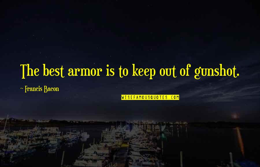 Gunshot Quotes By Francis Bacon: The best armor is to keep out of
