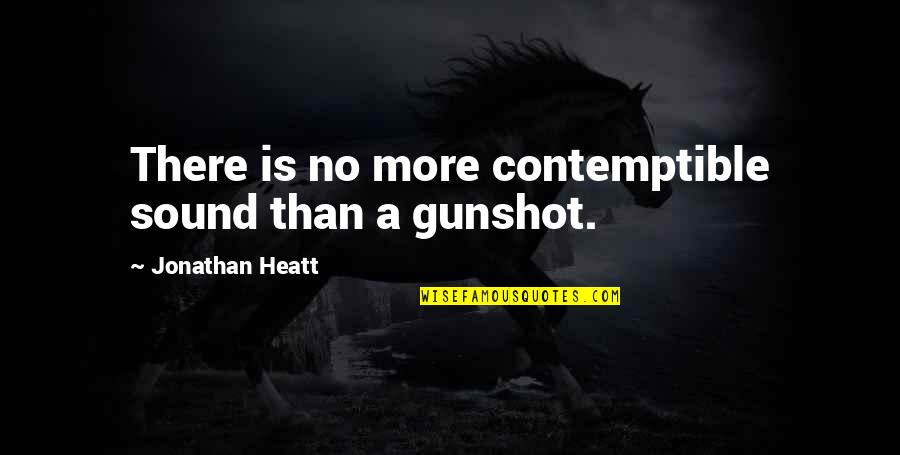 Gunshot Quotes By Jonathan Heatt: There is no more contemptible sound than a