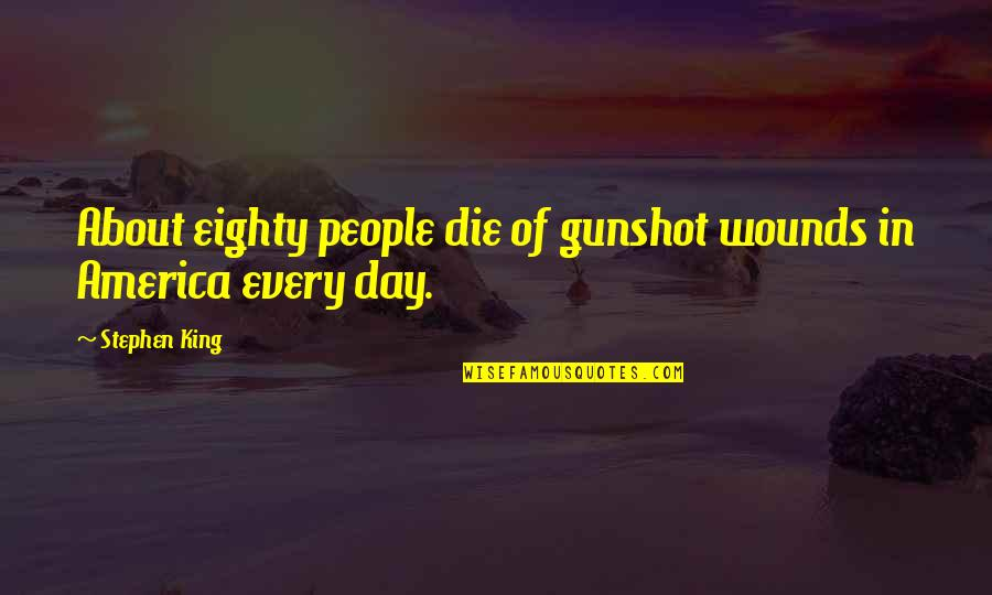 Gunshot Quotes By Stephen King: About eighty people die of gunshot wounds in