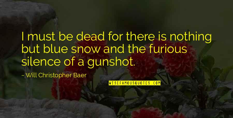 Gunshot Quotes By Will Christopher Baer: I must be dead for there is nothing