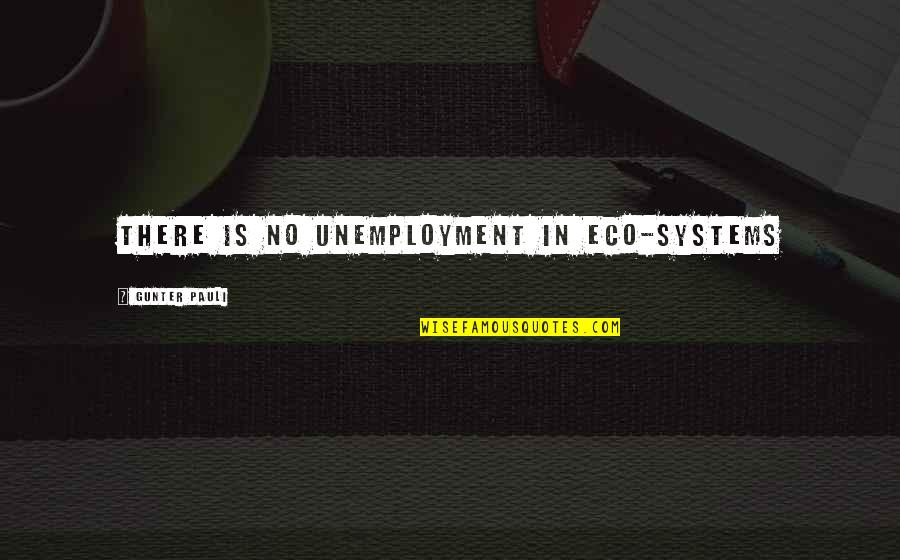 Gunter Pauli Quotes By Gunter Pauli: There is no unemployment in eco-systems