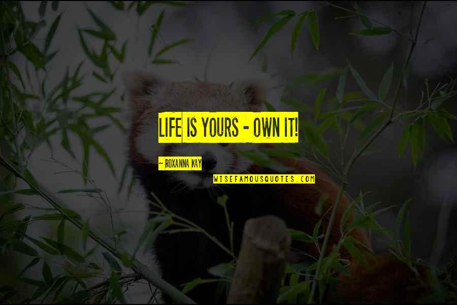 Gunter Pauli Quotes By Roxanna Kay: Life is yours - own it!
