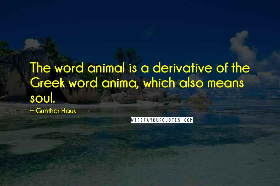 Gunther Hauk quotes: The word animal is a derivative of the Greek word anima, which also means soul.