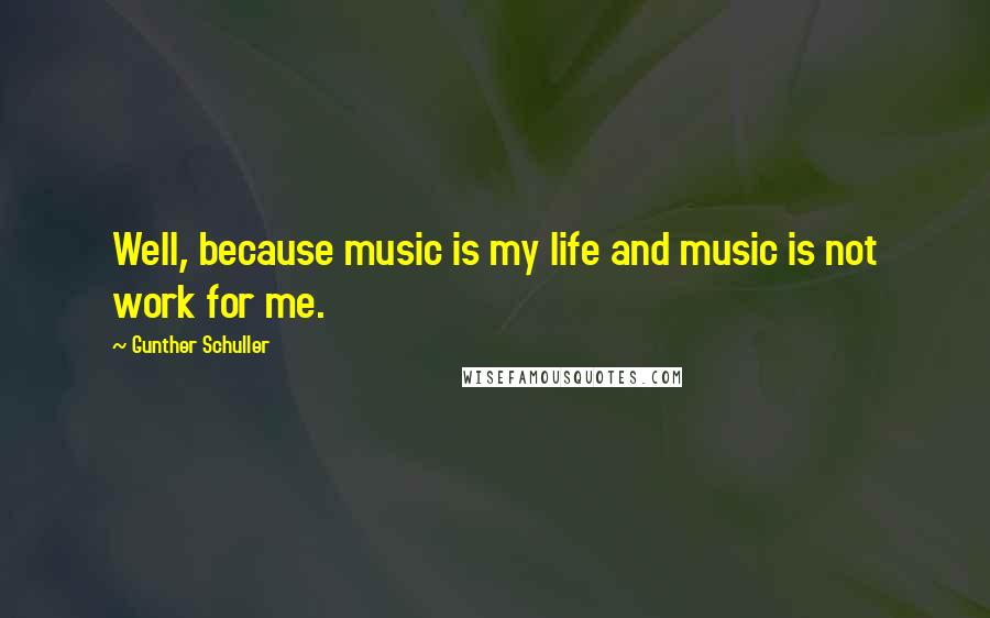 Gunther Schuller quotes: Well, because music is my life and music is not work for me.