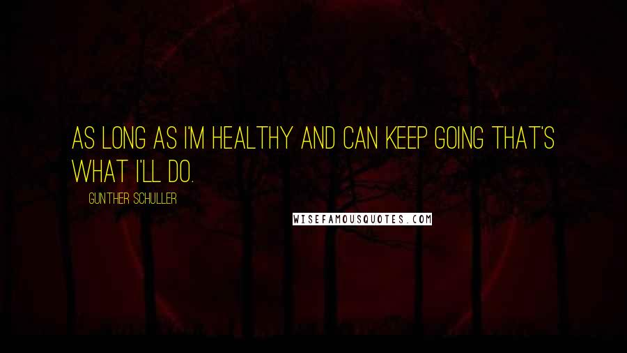 Gunther Schuller quotes: As long as I'm healthy and can keep going that's what I'll do.