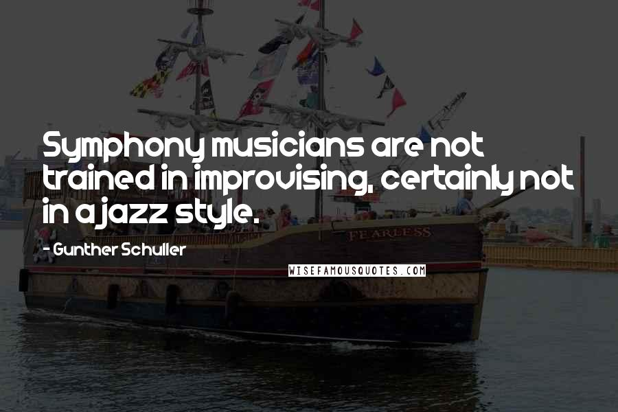 Gunther Schuller quotes: Symphony musicians are not trained in improvising, certainly not in a jazz style.